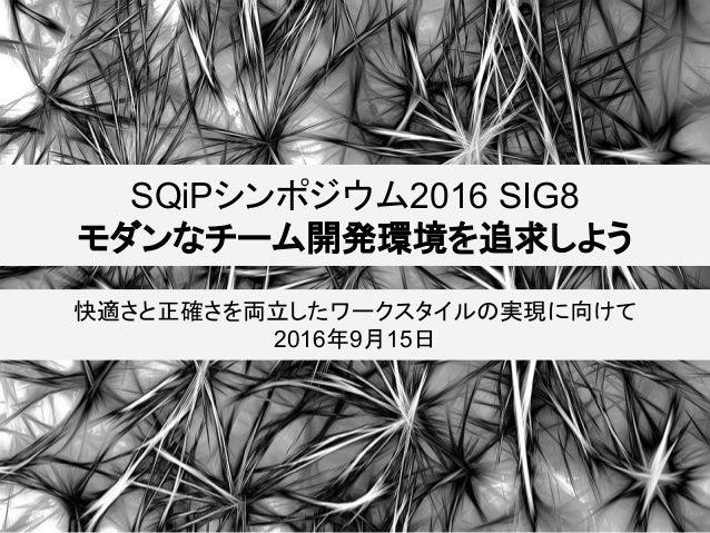 SQiPシンポジウム2016 SIG8 モダンなチーム開発環境を追求しよう 快適さと正確さを両立したワークスタイルの実現に向けて 2016年9月15日