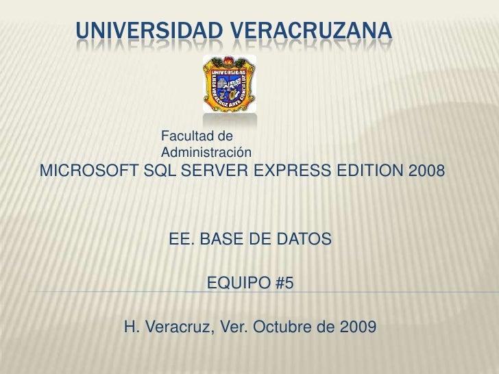 UNIVERSIDAD VERACRUZANA<br />Facultad de Administración<br />MICROSOFT SQL SERVER EXPRESS EDITION 2008<br />EE. BASE DE DA...
