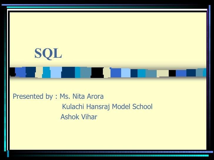 Presented by : Ms. Nita Arora   Kulachi Hansraj Model School Ashok Vihar SQL