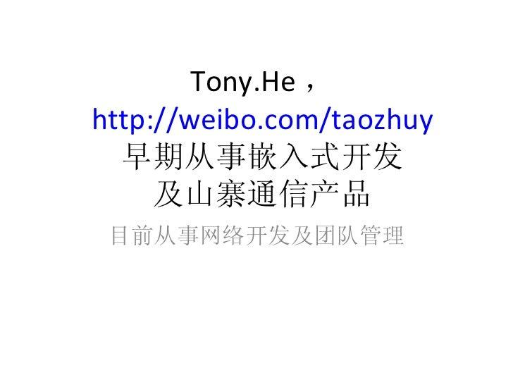Tony.He , http://weibo.com/taozhuy 早期从事嵌入式开发 及山寨通信产品 目前从事网络开发及团队管理