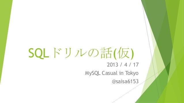 SQLドリルの話(仮)             2013 / 4 / 17     MySQL Casual in Tokyo               @saisa6153