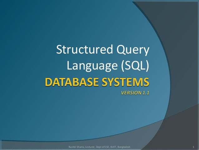 Structured Query Language (SQL) 1Rushdi Shams, Lecturer, Dept of CSE, KUET, Bangladesh