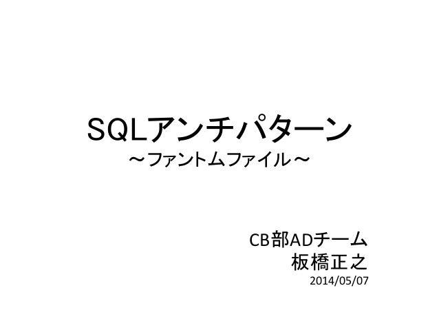 SQLアンチパターン ~ファントムファイル~ CB部ADチーム 板橋正之 2014/05/07