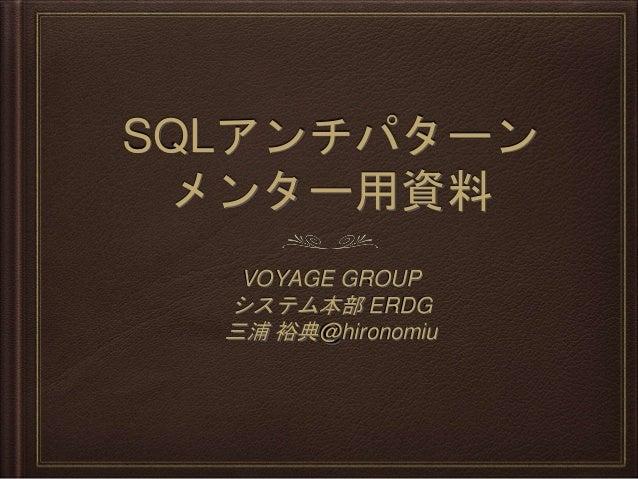 SQLアンチパターン メンター用資料 VOYAGE GROUP システム本部 ERDG 三浦 裕典@hironomiu