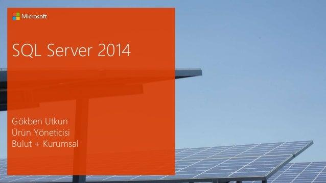 SQL Server 2014  Gökben Utkun  Ürün Yöneticisi  Bulut + Kurumsal