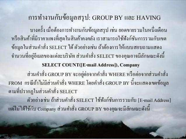 การทางานกับข้อมูลสรุป: GROUP BY และ HAVING ส่วนคาสั่ง GROUP BY จะอยู่ต่อจากคาสั่ง WHERE หรือต่อจากส่วนคาสั่ง FROM กรณีถ้าไ...