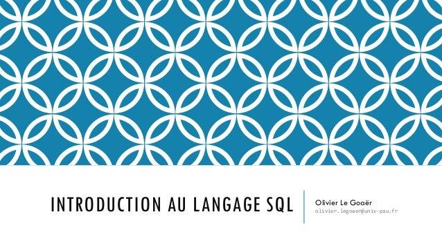 INTRODUCTION AU LANGAGE SQL Olivier Le Goaër olivier.legoaer@univ-pau.fr