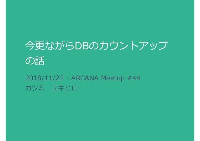 今更ながらDBのカウントアップ の話 2018/11/22 - ARCANA Meetup #44 カツミユキヒロ