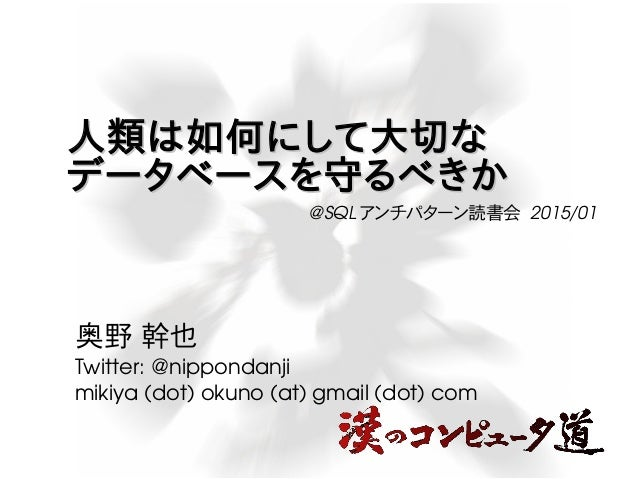 人類は如何にして大切な人類は如何にして大切な データベースを守るべきかデータベースを守るべきか 奥野 幹也 Twitter:@nippondanji mikiya(dot)okuno(at)gmail(dot)com @SQL ...