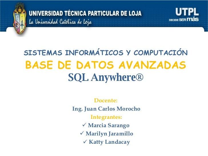 SISTEMAS INFORMÁTICOS Y COMPUTACIÓN BASE DE DATOS AVANZADAS SQL Anywhere® <ul><li>Docente:  </li></ul><ul><li>Ing. Juan Ca...