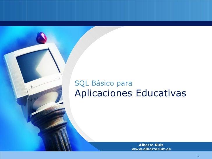 Alberto Ruiz www.albertoruiz.es SQL Básico para Aplicaciones Educativas