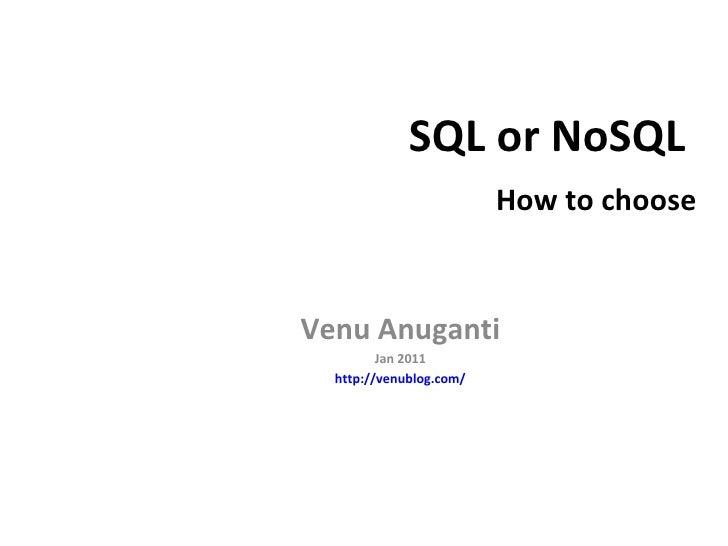 SQL or NoSQL    How to choose Venu Anuganti Jan 2011 http://venublog.com/