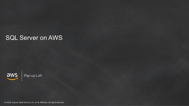 ©2018,AmazonWebServices,Inc.oritsAffiliates.Allrightsreserved Pop-up Loft SQL Server on AWS