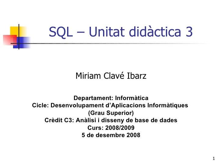 SQL – Unitat didàctica 3 Miriam Clavé Ibarz Departament: Informàtica Cicle: Desenvolupament d'Aplicacions Informàtiques  (...