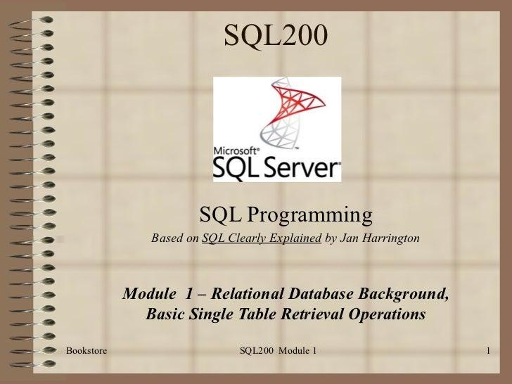SQL200 SQL Programming Based on  SQL Clearly Explained  by Jan Harrington Module  1 – Relational Database Background, Basi...