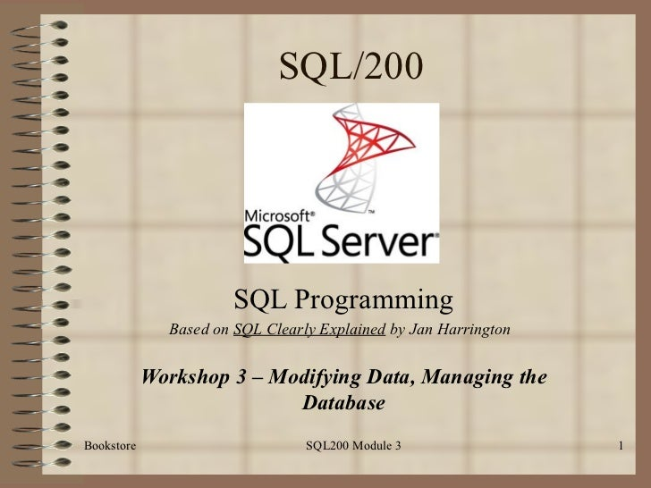 SQL/200 SQL Programming Workshop 3 – Modifying Data, Managing the Database Bookstore SQL200 Module 3 Based on  SQL Clearly...