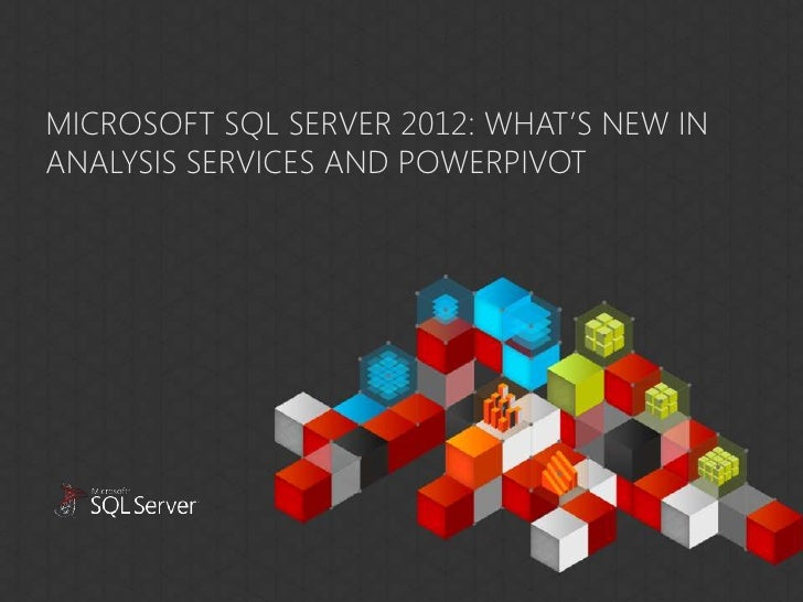 MICROSOFT SQL SERVER 2012: WHAT'S NEW INANALYSIS SERVICES AND POWERPIVOT