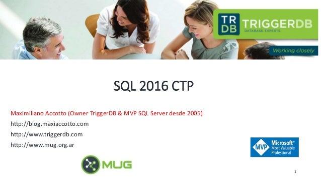 SQL 2016 CTP Maximiliano Accotto (Owner TriggerDB & MVP SQL Server desde 2005) http://blog.maxiaccotto.com http://www.trig...