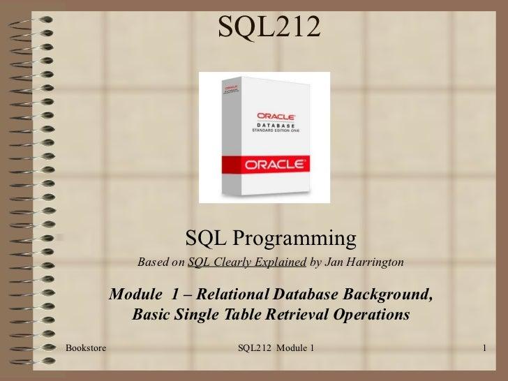 SQL212 SQL Programming Based on  SQL Clearly Explained  by Jan Harrington Module  1 – Relational Database Background, Basi...