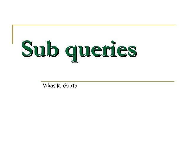 Sub queries Vikas K. Gupta