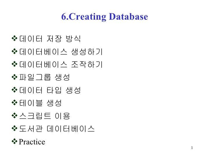 6.Creating Database <ul><li>데이터 저장 방식 </li></ul><ul><li>데이터베이스 생성하기 </li></ul><ul><li>데이터베이스 조작하기 </li></ul><ul><li>파일그룹 생...