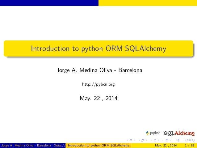 Introduction to python ORM SQLAlchemy Jorge A. Medina Oliva - Barcelona http://pybcn.org May. 22 , 2014 Jorge A. Medina Ol...