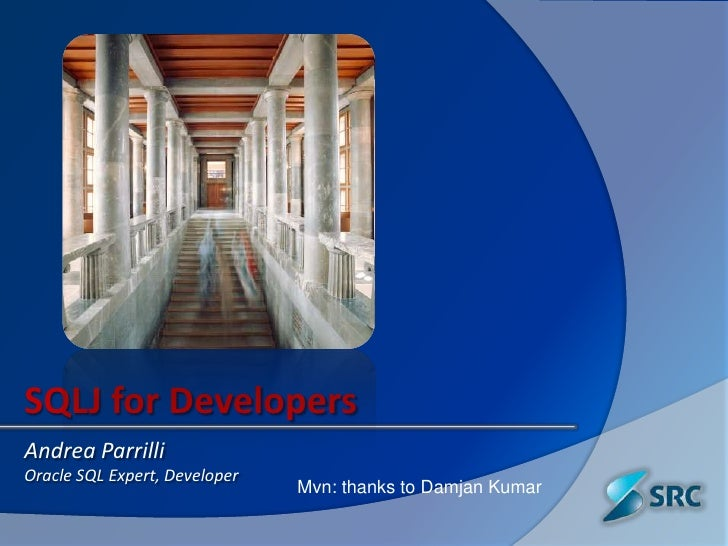 SQLJ for Developers<br />Andrea Parrilli<br />Oracle SQL Expert, Developer<br />Mvn: thanks to Damjan Kumar<br />