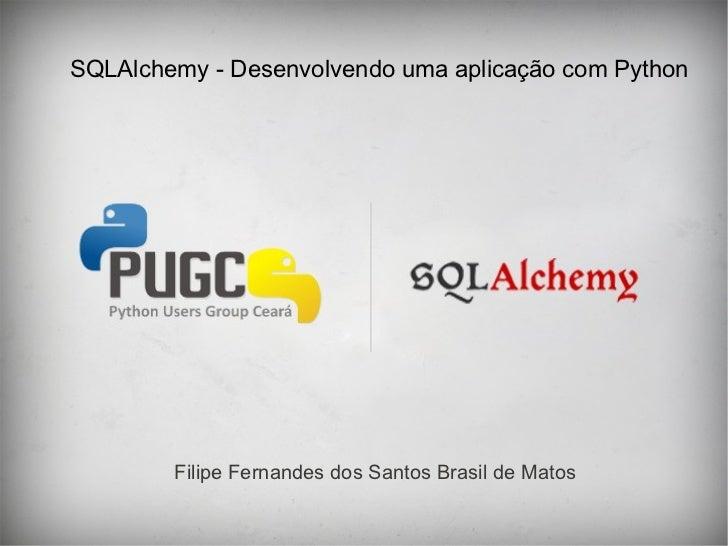 SQLAlchemy - Desenvolvendo uma aplicação com Python        Filipe Fernandes dos Santos Brasil de Matos