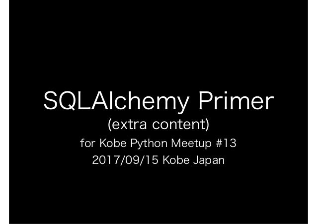 SQLAlchemy Primer (extra content) for Kobe Python Meetup #13 2017/09/15 Kobe Japan