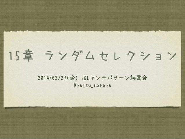 15章 ランダムセレクション 2014/02/27(金) SQLアンチパターン読書会 @natsu_nanana