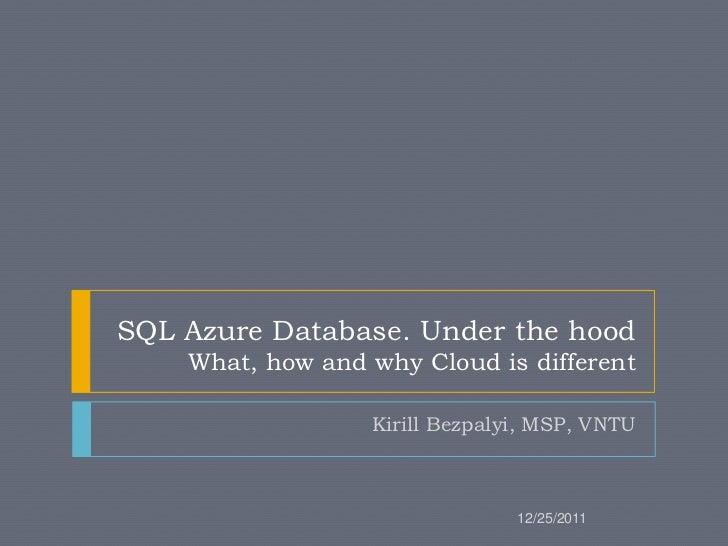 SQL Azure Database. Under the hood    What, how and why Cloud is different                  Kirill Bezpalyi, MSP, VNTU    ...