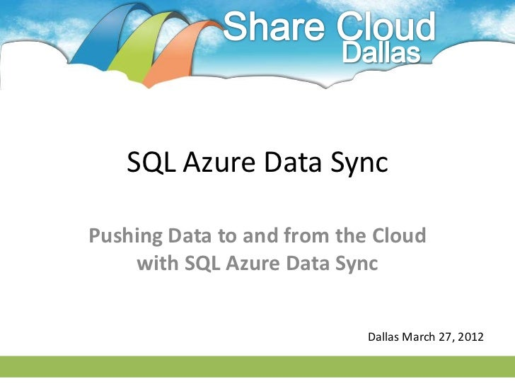 SQL Azure Data SyncPushing Data to and from the Cloud    with SQL Azure Data Sync                            Dallas March ...