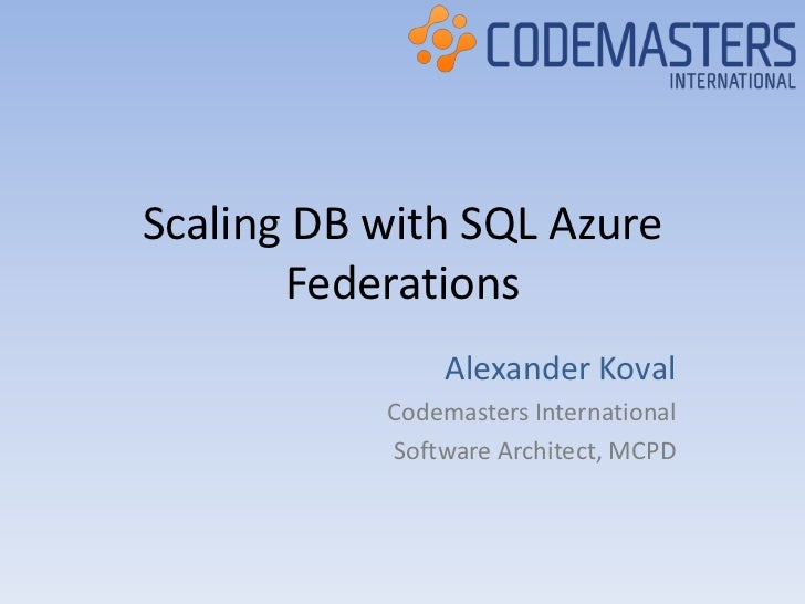 Scaling DB with SQL Azure       Federations               Alexander Koval           Codemasters International           So...