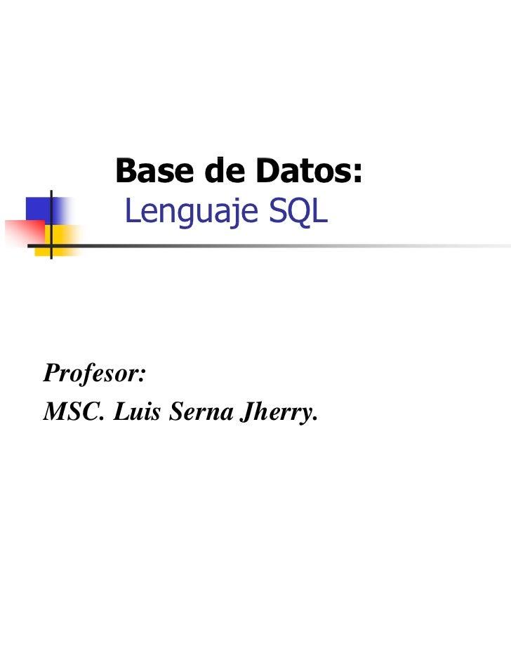 Base d D     B    de Datos:     Lenguaje SQL        guaj QProfesor:MSC.MSC Luis Serna Jherry               Jherry.