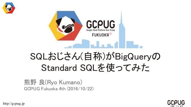 http://gcpug.jp SQLおじさん(自称)がBigQueryの Standard SQLを使ってみた 熊野 良(Ryo Kumano) GCPUG Fukuoka 4th (2016/10/22)