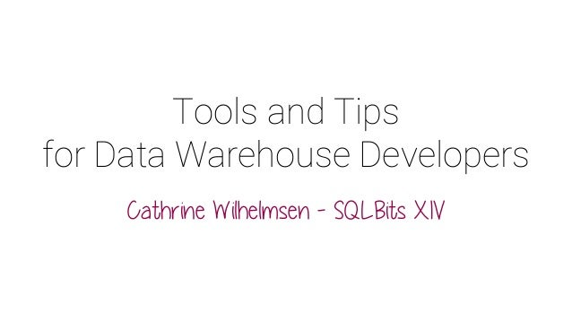 Tools and Tips for Data Warehouse Developers Cathrine Wilhelmsen - SQLBits XIV