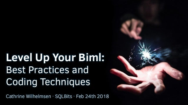 Level Up Your Biml: Best Practices and Coding Techniques Cathrine Wilhelmsen · SQLBits · Feb 24th 2018