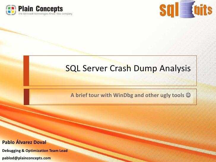 SQL Server CrashDumpAnalysis<br />A brief tour withWinDbg and otheruglytools<br />Pablo Álvarez Doval<br />Debugging & Op...