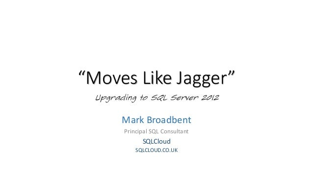 """Moves Like Jagger""Upgrading to SQL Server 2012Mark BroadbentPrincipal SQL ConsultantSQLCloudSQLCLOUD.CO.UK"