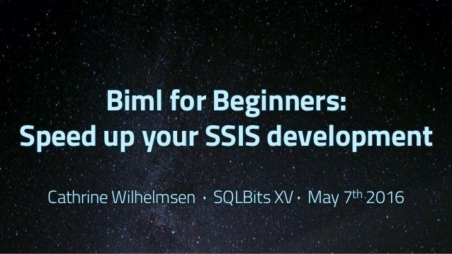 Biml for Beginners: Speed up your SSIS development Cathrine Wilhelmsen · SQLBits XV · May 7th 2016