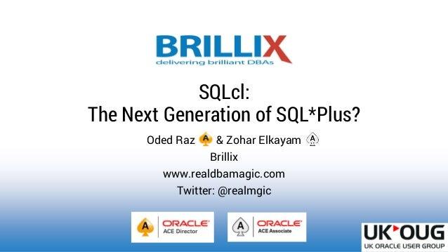 Oded Raz & Zohar Elkayam Brillix www.realdbamagic.com Twitter: @realmgic SQLcl: The Next Generation of SQL*Plus?