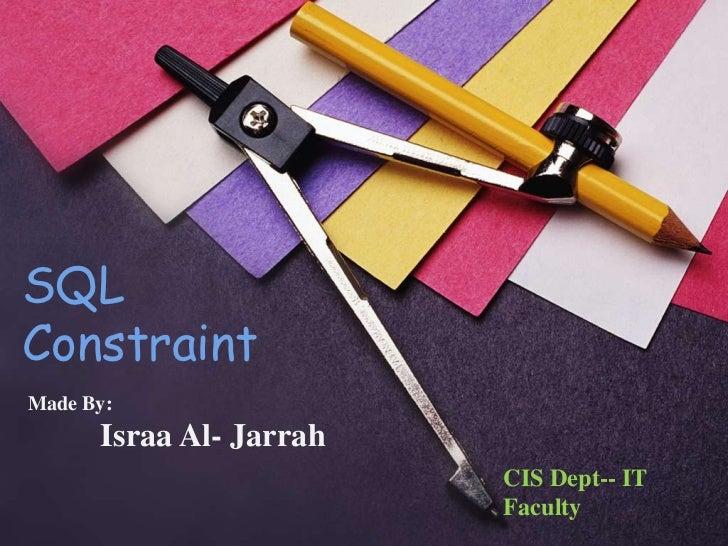 SQLConstraintMade By:      Israa Al- Jarrah                         CIS Dept-- IT                         Faculty