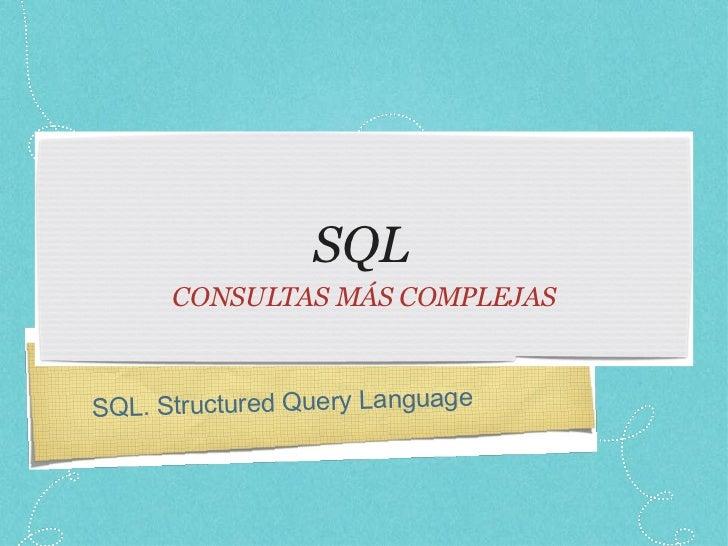 SQL <ul><li>CONSULTAS MÁS COMPLEJAS </li></ul>SQL. Structured Query Language