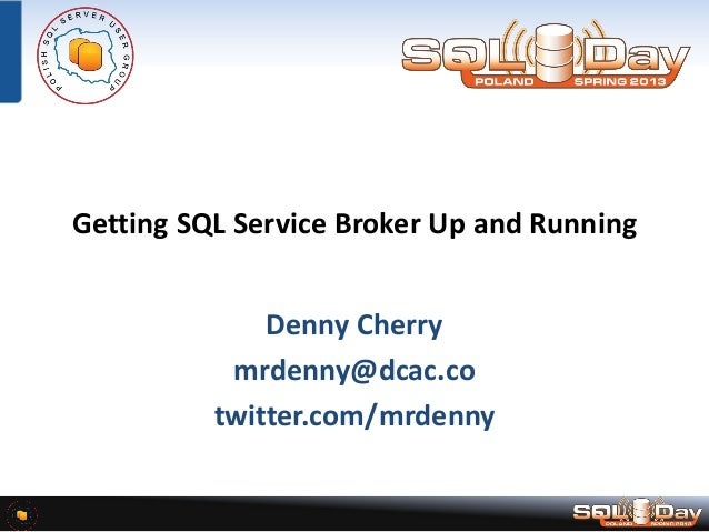 Getting SQL Service Broker Up and Running Denny Cherry mrdenny@dcac.co twitter.com/mrdenny