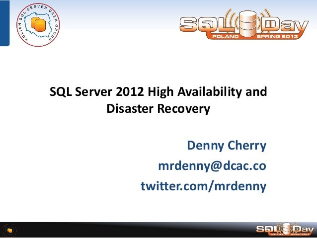 SQL Server 2012 High Availability and Disaster Recovery Denny Cherry mrdenny@dcac.co twitter.com/mrdenny