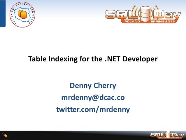 Table Indexing for the .NET Developer Denny Cherry mrdenny@dcac.co twitter.com/mrdenny