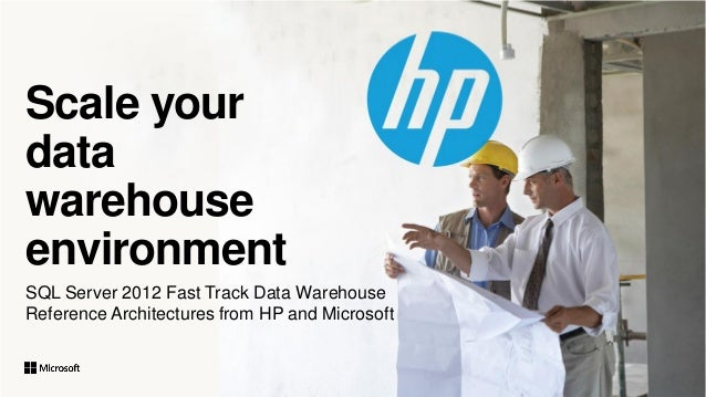 Scale your data warehouse environment SQL Server 2012 Fast Track Data Warehouse Reference Architectures from HP and Micros...
