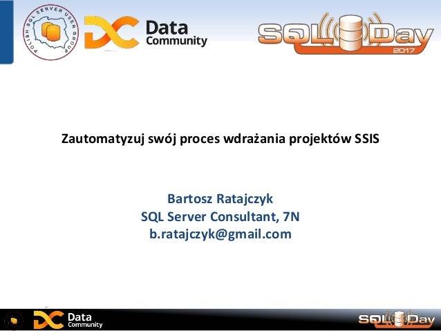 Zautomatyzuj swój proces wdrażania projektów SSIS Bartosz Ratajczyk SQL Server Consultant, 7N b.ratajczyk@gmail.com