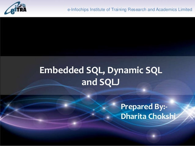 Click to add Title Embedded SQL, Dynamic SQL and SQLJ e-Infochips Institute of Training Research and Academics Limited Pre...