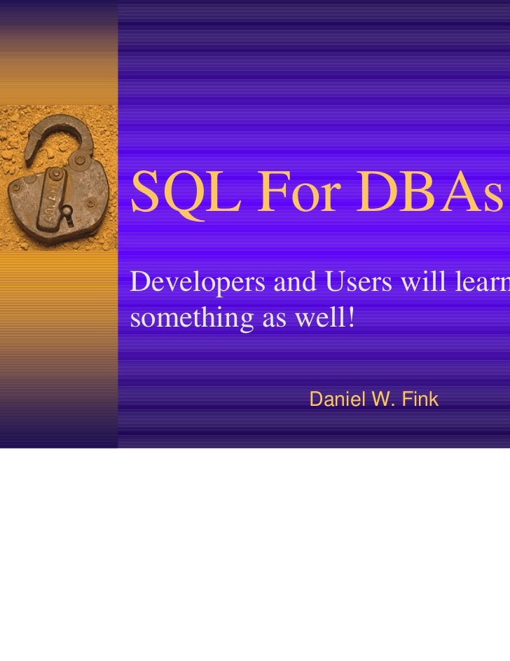 SQL For DBAsDevelopers and Users will learnsomething as well!              Daniel W. Fink